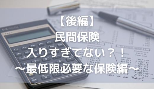 【後編】民間保険入りすぎてない?!〜最低限必要な保険編〜